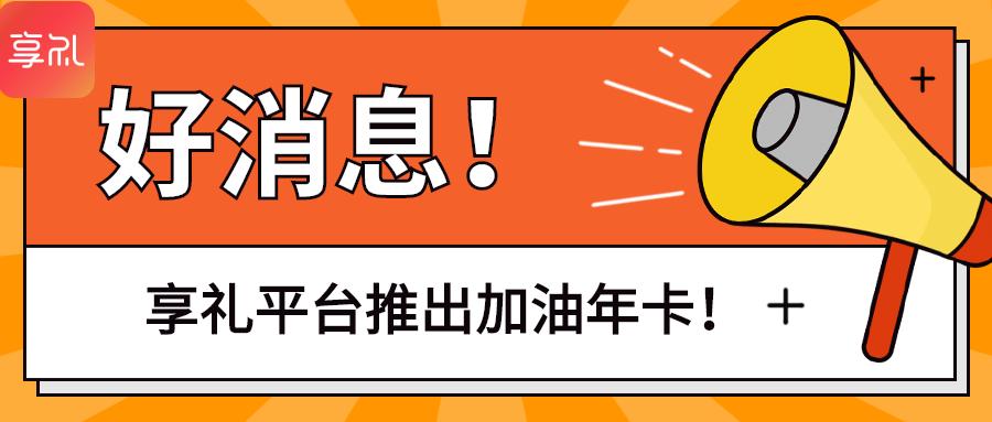 好消息:享礼平台整合全国5k+加油站,推出加油年卡!